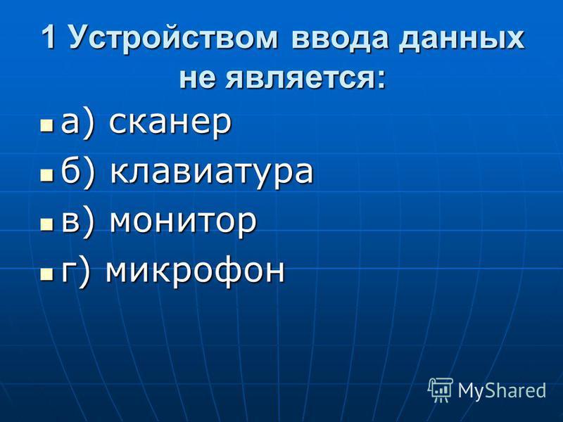 1 Устройством ввода данных не является: а) сканер а) сканер б) клавиатура б) клавиатура в) монитор в) монитор г) микрофон г) микрофон