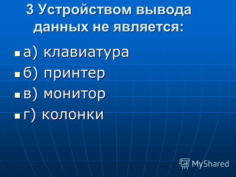 3 Устройством вывода данных не является: а) клавиатура а) клавиатура б) принтер б) принтер в) монитор в) монитор г) колонки г) колонки