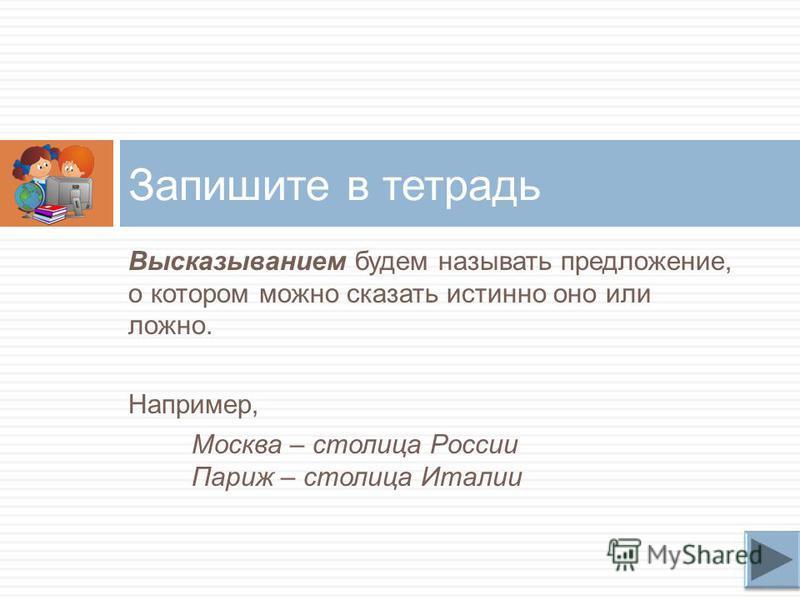 Высказыванием будем называть предложение, о котором можно сказать истинно оно или ложно. Например, Москва – столица России Париж – столица Италии Запишите в тетрадь