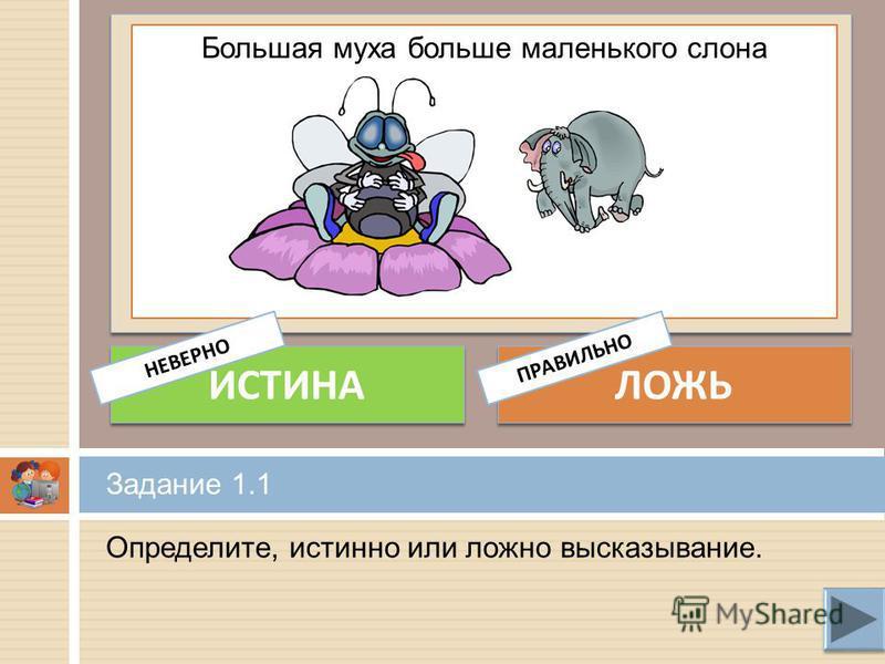 Определите, истинно или ложно высказывание. Задание 1.1 Большая муха больше маленького слона ИСТИНА ЛОЖЬ НЕВЕРНОПРАВИЛЬНО