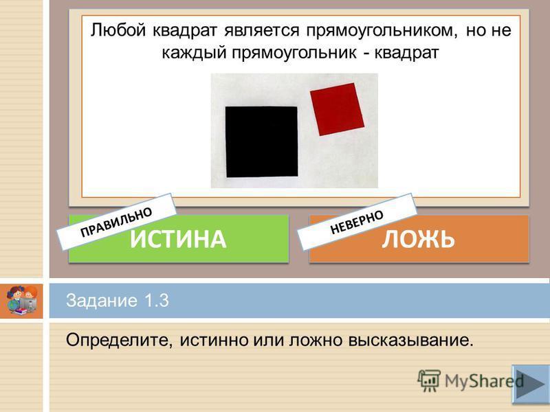 Определите, истинно или ложно высказывание. Задание 1.3 Любой квадрат является прямоугольником, но не каждый прямоугольник - квадрат ИСТИНА ЛОЖЬ ПРАВИЛЬНОНЕВЕРНО