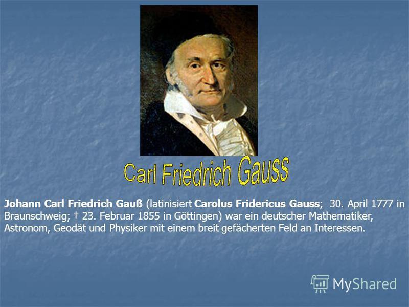 Johann Carl Friedrich Gauß (latinisiert Carolus Fridericus Gauss; 30. April 1777 in Braunschweig; 23. Februar 1855 in Göttingen) war ein deutscher Mathematiker, Astronom, Geodät und Physiker mit einem breit gefächerten Feld an Interessen.