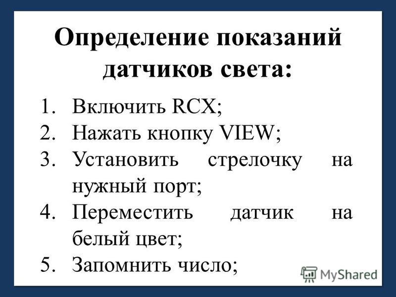 Определение показаний датчиков света: 1. Включить RCX; 2. Нажать кнопку VIEW; 3. Установить стрелочку на нужный порт; 4. Переместить датчик на белый цвет; 5. Запомнить число;