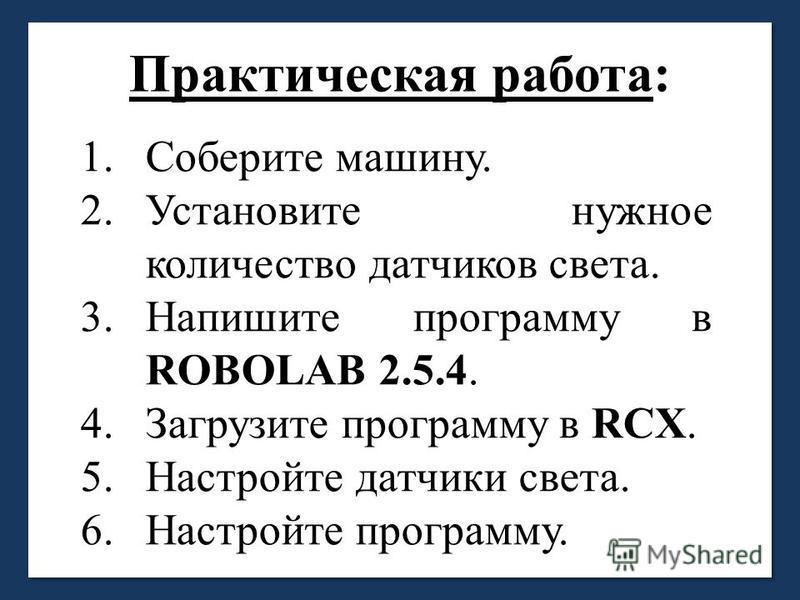 Практическая работа: 1. Соберите машину. 2. Установите нужное количество датчиков света. 3. Напишите программу в ROBOLAB 2.5.4. 4. Загрузите программу в RCX. 5. Настройте датчики света. 6. Настройте программу.