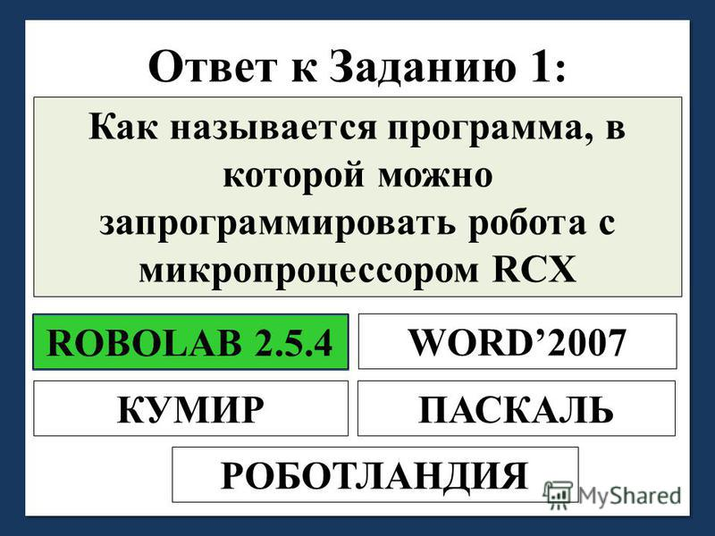 Ответ к Заданию 1 : Как называется программа, в которой можно запрограммировать робота с микропроцессором RCX ROBOLAB 2.5.4 WORD2007 ПАСКАЛЬКУМИР РОБОТЛАНДИЯ