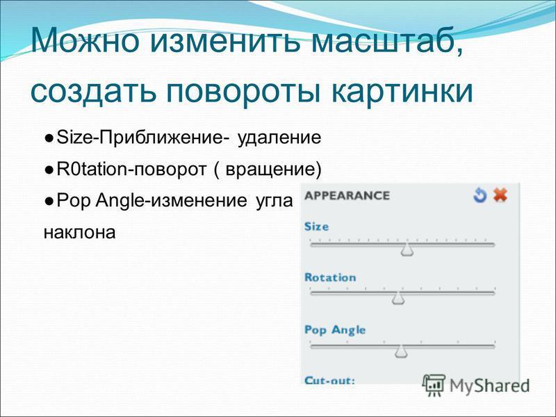 Можно изменить масштаб, создать повороты картинки Size-Приближение- удаление R0tation-поворот ( вращение) Pop Angle-изменение угла наклона
