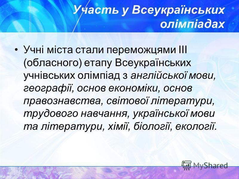 Участь у Всеукраїнських олімпіадах Учні міста стали переможцями III (обласного) етапу Всеукраїнських учнівських олімпіад з англійської мови, географії, основ економіки, основ правознавства, світової літератури, трудового навчання, української мови та