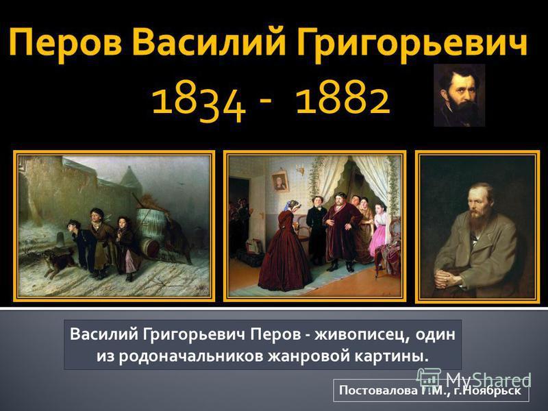 Василий Григорьевич Перов - живописец, один из родоначальников жанровой картины. Постовалова Г.М., г.Ноябрьск