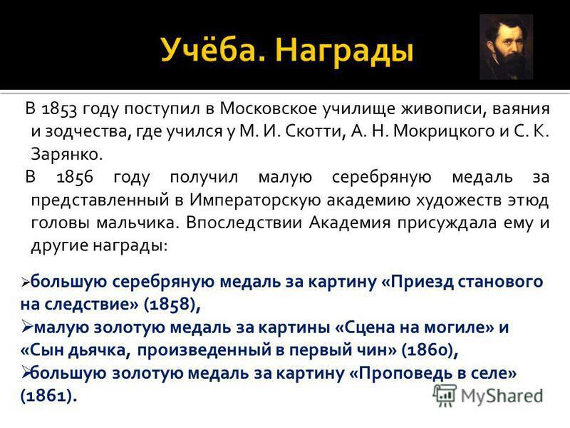 В 1853 году поступил в Московское училище живописи, ваяния и зодчества, где учился у М. И. Скотти, А. Н. Мокрицкого и С. К. Зарянко. В 1856 году получил малую серебряную медаль за представленный в Императорскую академию художеств этюд головы мальчика