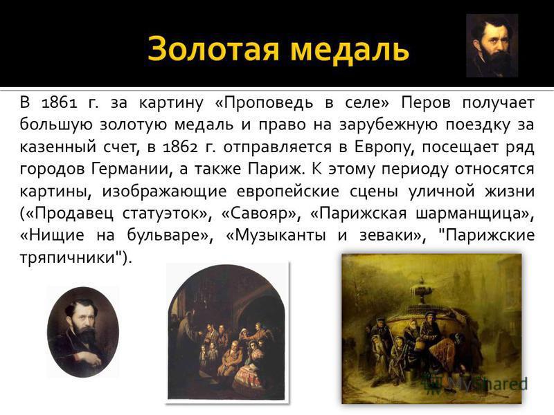 В 1861 г. за картину «Проповедь в селе» Перов получает большую золотую медаль и право на зарубежную поездку за казенный счет, в 1862 г. отправляется в Европу, посещает ряд городов Германии, а также Париж. К этому периоду относятся картины, изображающ