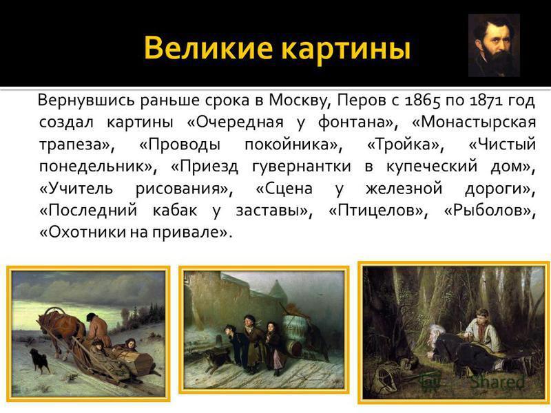 Вернувшись раньше срока в Москву, Перов с 1865 по 1871 год создал картины «Очередная у фонтана», «Монастырская трапеза», «Проводы покойника», «Тройка», «Чистый понедельник», «Приезд гувернантки в купечешский дом», «Учитель рисования», «Сцена у железн