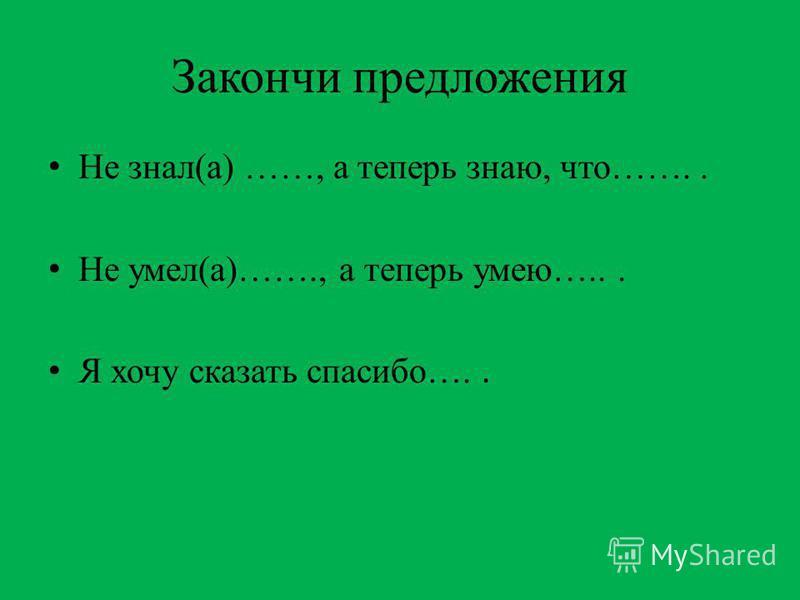 Закончи предложения Не знал(а) ……, а теперь знаю, что…….. Не умел(а)……., а теперь умею…... Я хочу сказать спасибо…..