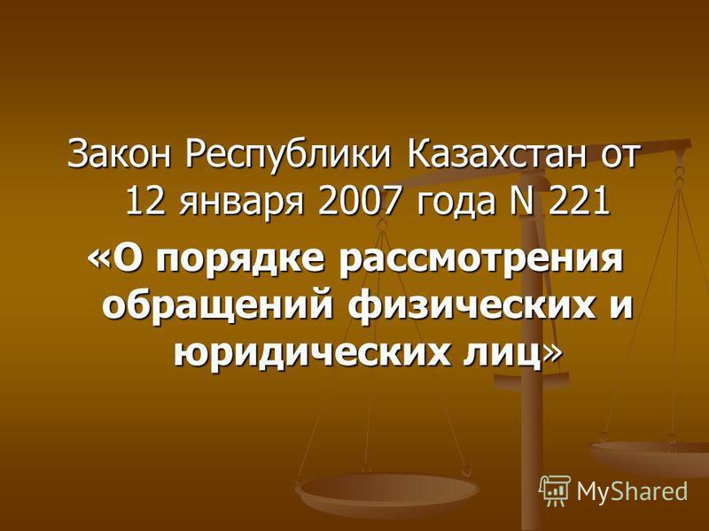 Закон Республики Казахстан от 12 января 2007 года N 221 «О порядке рассмотрения обращений физических и юридических лиц»