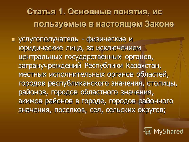 Статья 1. Основные понятия, ис пользуемые в настоящем Законе услугополучатель - физические и юридические лица, за исключением центральных государственных органов, загранучреждений Республики Казахстан, местных исполнительных органов областей, городов