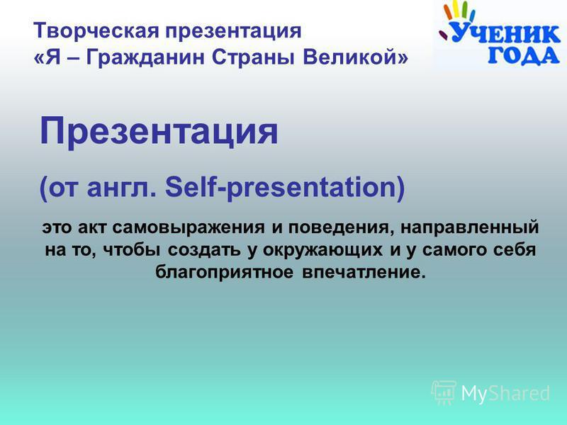 Творческая презентация «Я – Гражданин Страны Великой» Презентация (от англ. Self-presentation) это акт самовыражения и поведения, направленный на то, чтобы создать у окружающих и у самого себя благоприятное впечатление.