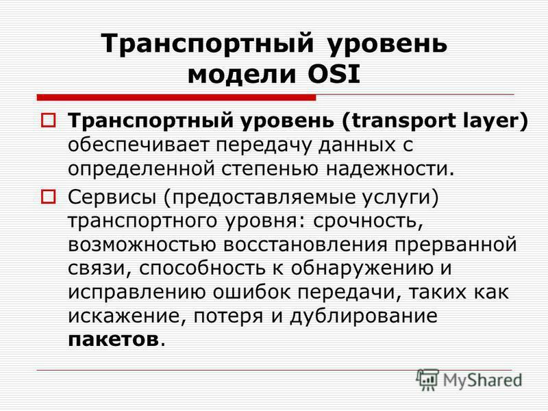 Транспортный уровень модели OSI Транспортный уровень (transport layer) обеспечивает передачу данных с определенной степенью надежности. Сервисы (предоставляемые услуги) транспортного уровня: срочность, возможностью восстановления прерванной связи, сп