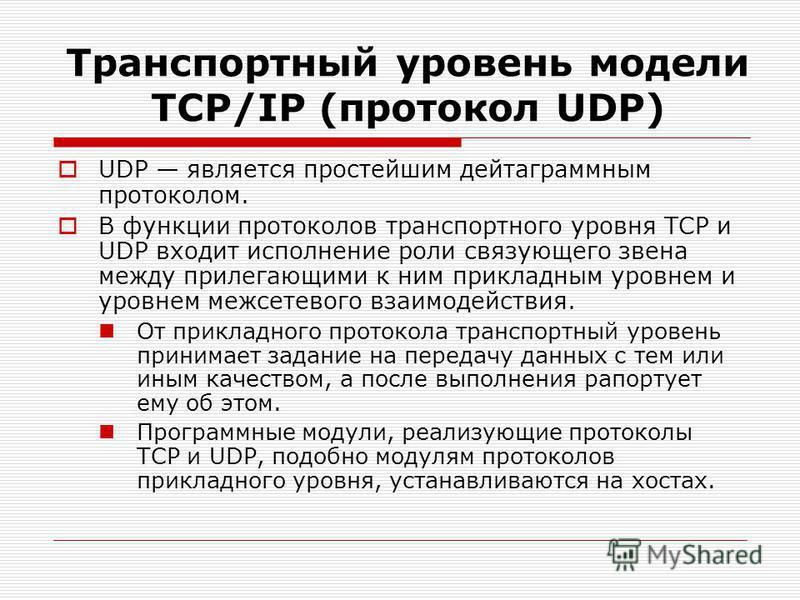 Транспортный уровень модели TСP/IP (протокол UDP) UDP является простейшим дейтаграммным протоколом. В функции протоколов транспортного уровня TCP и UDP входит исполнение роли связующего звена между прилегающими к ним прикладным уровнем и уровнем межс