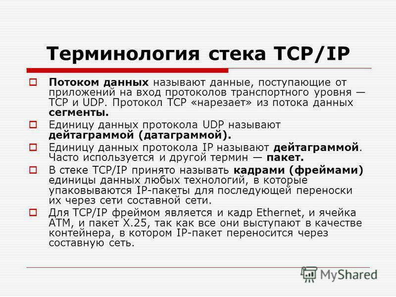 Терминология стека TCP/IP Потоком данных называют данные, поступающие от приложений на вход протоколов транспортного уровня TCP и UDP. Протокол TCP «нарезает» из потока данных сегменты. Единицу данных протокола UDP называют дейтаграммой (датаграммой)
