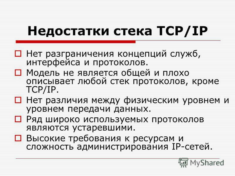 Недостатки стека TCP/IP Нет разграничения концепций служб, интерфейса и протоколов. Модель не является общей и плохо описывает любой стек протоколов, кроме TCP/IP. Нет различия между физическим уровнем и уровнем передачи данных. Ряд широко используем