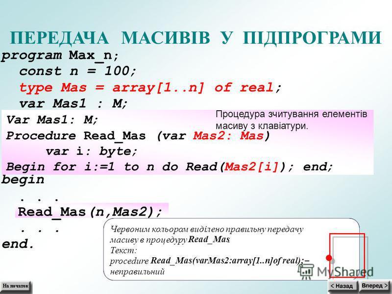 Червоним кольором виділено правильну передачу масиву в процедуру Read_Mas. Текст: procedure Read_Mas(varMas2:array[1..n]of real); неправильний ПЕРЕДАЧА МАСИВІВ У ПІДПРОГРАМИ program Max_n ; const n = 100; type Mas = array[1..n] of real; var Mas1 : M;