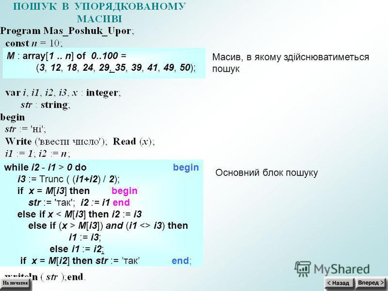 M : array[1.. n] of 0..100 = (3, 12, 18, 24, 29, 35, 39, 41, 49, 50); Масив, в якому здійснюватиметься пошук Основний блок пошуку while i2 - i1 > 0 do begin i3 := Trunc ( (i1+i2) / 2); if x = M[i3] then begin str := 'так'; i2 := i1 end else if x < M[