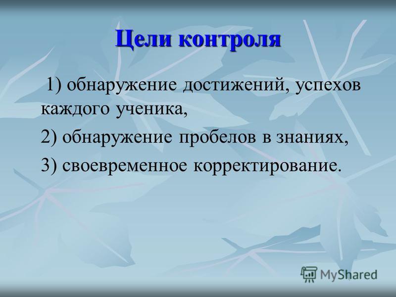 Цели контроля 1) обнаружение достижений, успехов каждого ученика, 2) обнаружение пробелов в знаниях, 3) своевременное корректирование.