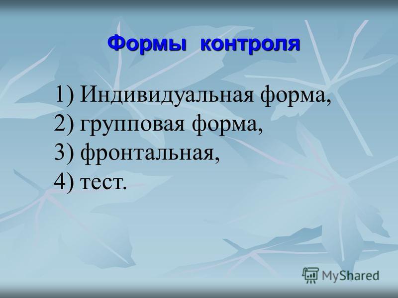 Формы контроля 1) Индивидуальная форма, 2) групповая форма, 3) фронтальная, 4) тест.