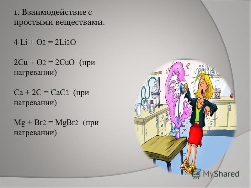 1. Взаимодействие с простыми веществами. 4 Li + O 2 = 2Li 2 O 2Cu + O 2 = 2CuO (при нагревании) Ca + 2C = CaC 2 (при нагревании) Mg + Br 2 = MgBr 2 (при нагревании)