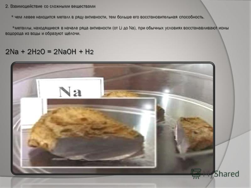 2. Взаимодействие со сложными веществами * чем левее находится металл в ряду активности, тем больше его восстановительная способность. *металлы, находящиеся в начале ряда активности (от Li до Na), при обычных условиях восстанавливают ионы водорода из