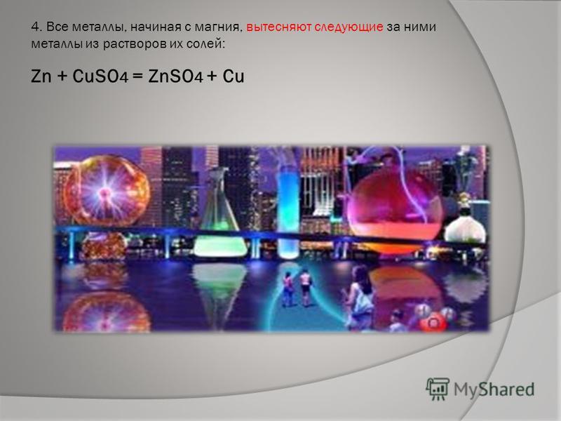 4. Все металлы, начиная с магния, вытесняют следующие за ними металлы из растворов их солей: Zn + CuSO 4 = ZnSO 4 + Cu