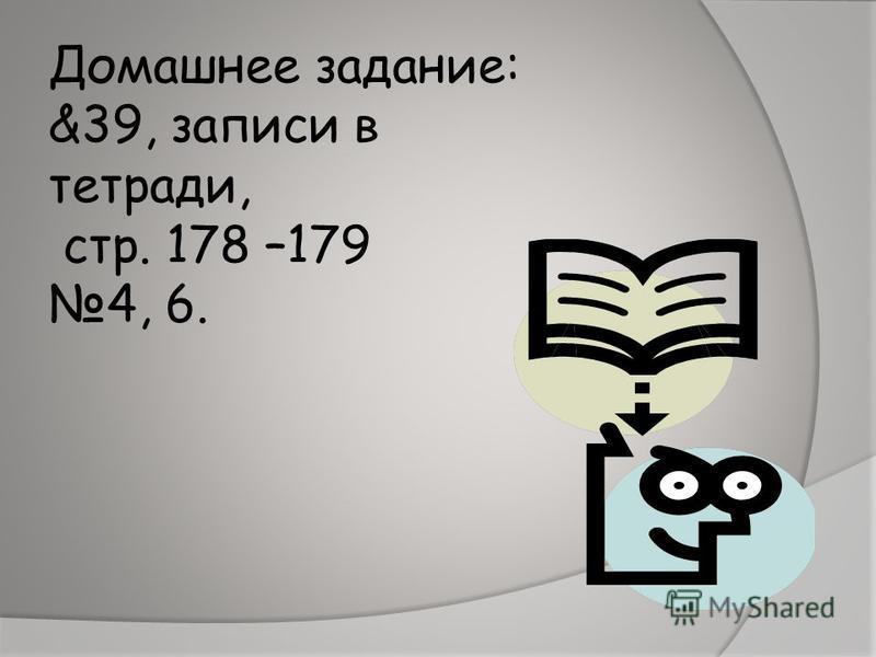 Домашнее задание: &39, записи в тетради, стр. 178 –179 4, 6.