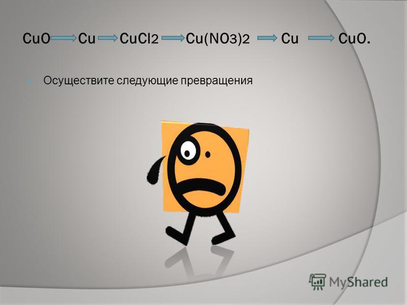 CuO Cu СuCl 2 Cu(NO 3 ) 2 Сu CuO. Осуществите следующие превращения