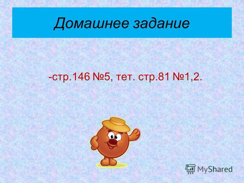 Домашнее задание -стр.146 5, тет. стр.81 1,2.