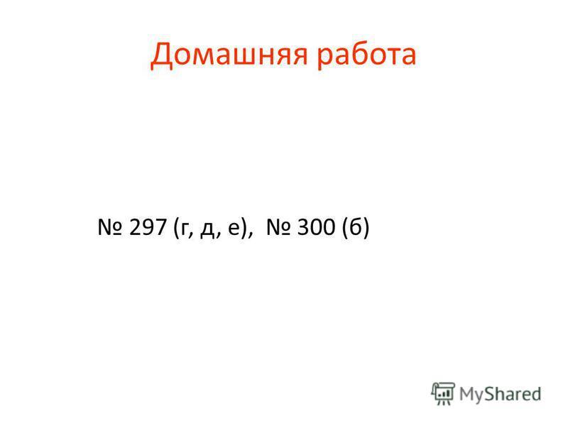 Домашняя работа 297 (г, д, е), 300 (б)