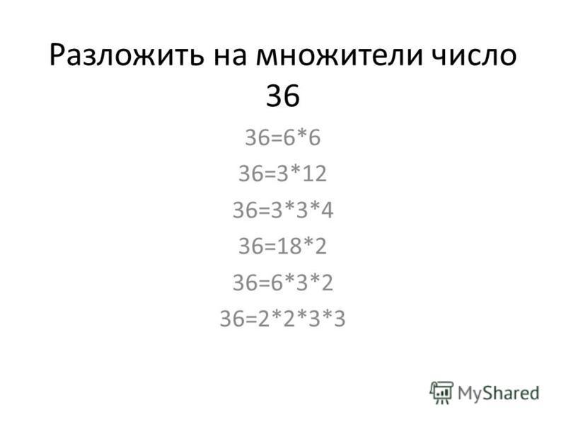 Разложить на множители число 36 36=6*6 36=3*12 36=3*3*4 36=18*2 36=6*3*2 36=2*2*3*3