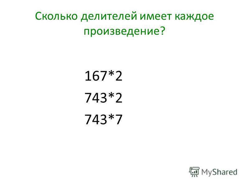 Сколько делителей имеет каждое произведение? 167*2 743*2 743*7