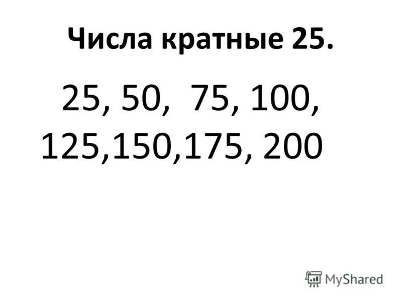 Числа кратные 25. 25, 50, 75, 100, 125,150,175, 200