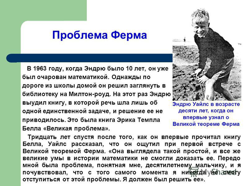 Проблема Ферма В 1963 году, когда Эндрю было 10 лет, он уже был очарован математикой. Однажды по дороге из школы домой он решил заглянуть в библиотеку на Милтон-роуд. На этот раз Эндрю выудил книгу, в которой речь шла лишь об одной единственной задач