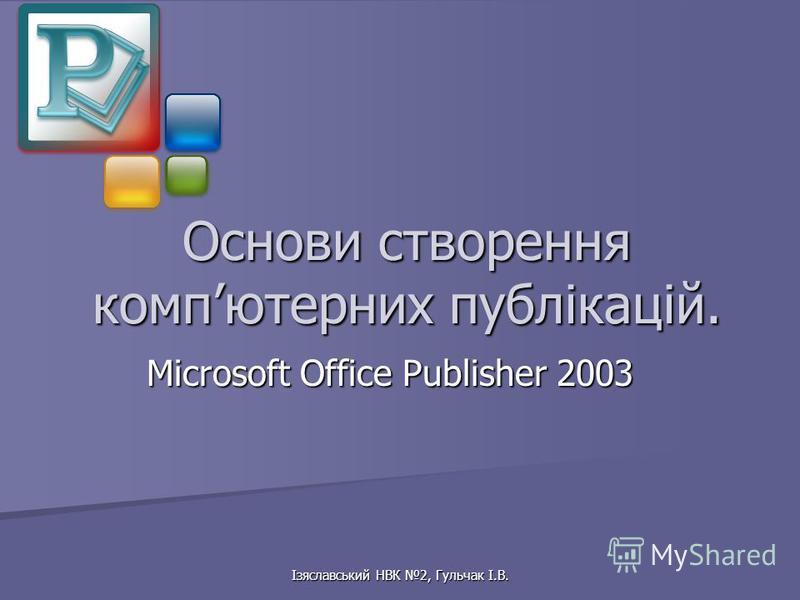 Ізяславський НВК 2, Гульчак І.В. Основи створення компютерних публікацій. Microsoft Office Publisher 2003