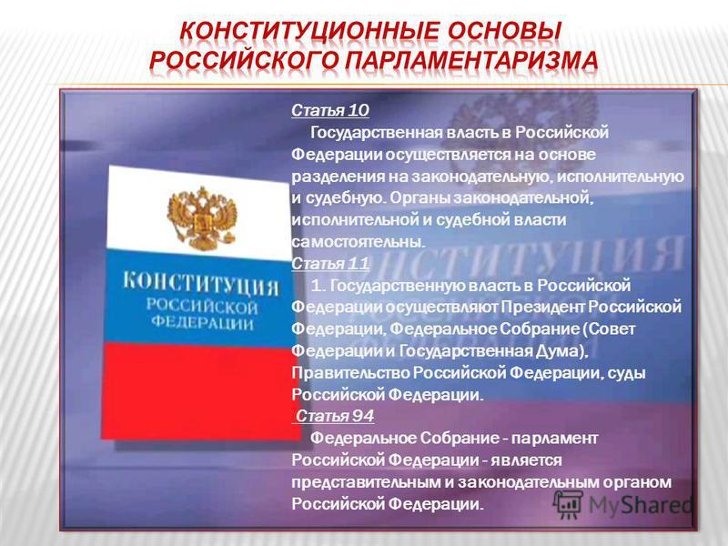 Статья 10 Государственная власть в Российской Федерации осуществляется на основе разделения на законодательную, исполнительную и судебную. Органы законодательной, исполнительной и судебной власти самостоятельны. Статья 11 1. Государственную власть в