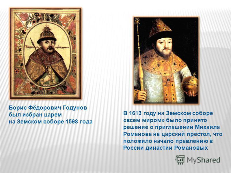Борис Фёдорович Годунов был избран царем на Земском соборе 1598 года В 1613 году на Земском соборе «всем миром» было принято решение о приглашении Михаила Романова на царский престол, что положило начало правлению в России династии Романовых