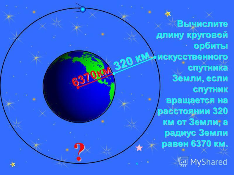 Вычислите длину круговой орбиты искусственного спутника Земли, если спутник вращается на расстоянии 320 км от Земли, а радиус Земли равен 6370 км. ? 6370 км 320 км