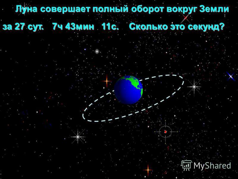 Луна совершает полный оборот вокруг Земли за 27 сут. 7 ч 43 мин 11 с. Сколько это секунд? Луна совершает полный оборот вокруг Земли за 27 сут. 7 ч 43 мин 11 с. Сколько это секунд?