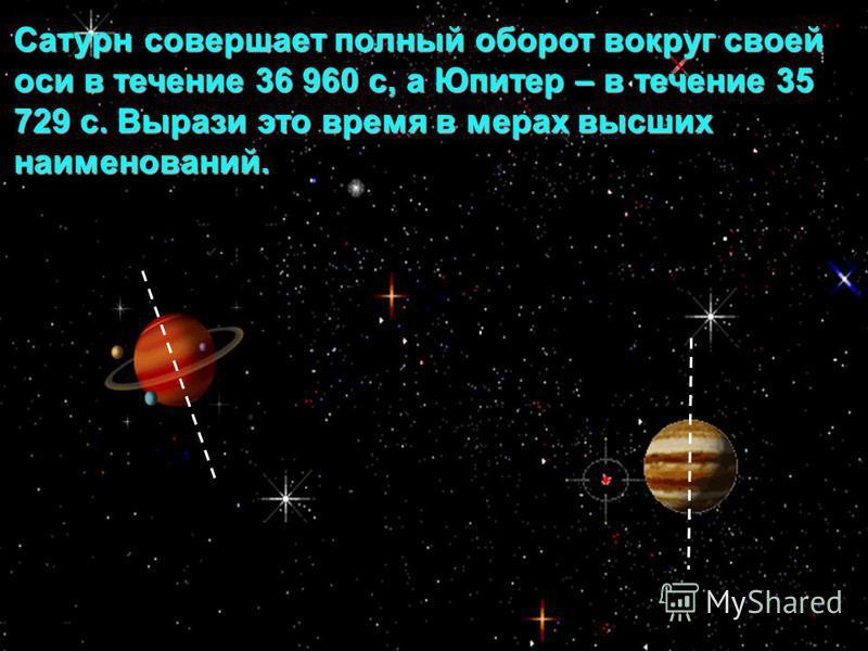 Сатурн совершает полный оборот вокруг своей оси в течение 36 960 с, а Юпитер – в течение 35 729 с. Вырази это время в мерах высших наименований.