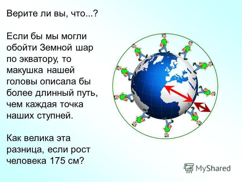 Верите ли вы, что...? Если бы мы могли обойти Земной шар по экватору, то макушка нашей головы описала бы более длинный путь, чем каждая точка наших ступней. Как велика эта разница, если рост человека 175 см?