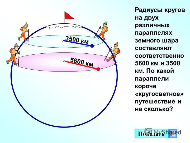 Радиусы кругов на двух различных параллелях земного шара составляют соответственно 5600 км и 3500 км. По какой параллели короче «кругосветное» путешествие и на сколько? 5600 км Показать 3500 км