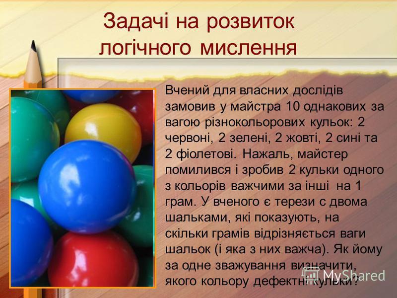 Задачі на розвиток логічного мислення Вчений для власних дослідів замовив у майстра 10 однакових за вагою різнокольорових кульок: 2 червоні, 2 зелені, 2 жовті, 2 сині та 2 фіолетові. Нажаль, майстер помилився і зробив 2 кульки одного з кольорів важчи