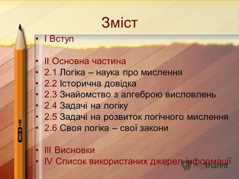 Зміст І Вступ ІІ Основна частина 2.1 Логіка – наука про мислення 2.2 Історична довідка 2.3 Знайомство з алгеброю висловлень 2.4 Задачі на логіку 2.5 Задачі на розвиток логічного мислення 2.6 Своя логіка – свої закони ІІІ Висновки ІV Список використан