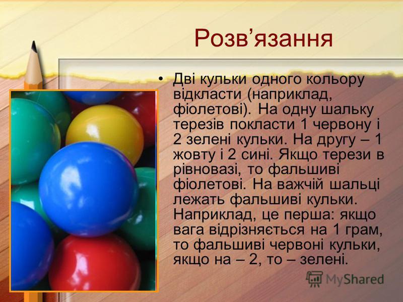 Дві кульки одного кольору відкласти (наприклад, фіолетові). На одну шальку терезів покласти 1 червону і 2 зелені кульки. На другу – 1 жовту і 2 сині. Якщо терези в рівновазі, то фальшиві фіолетові. На важчій шальці лежать фальшиві кульки. Наприклад,