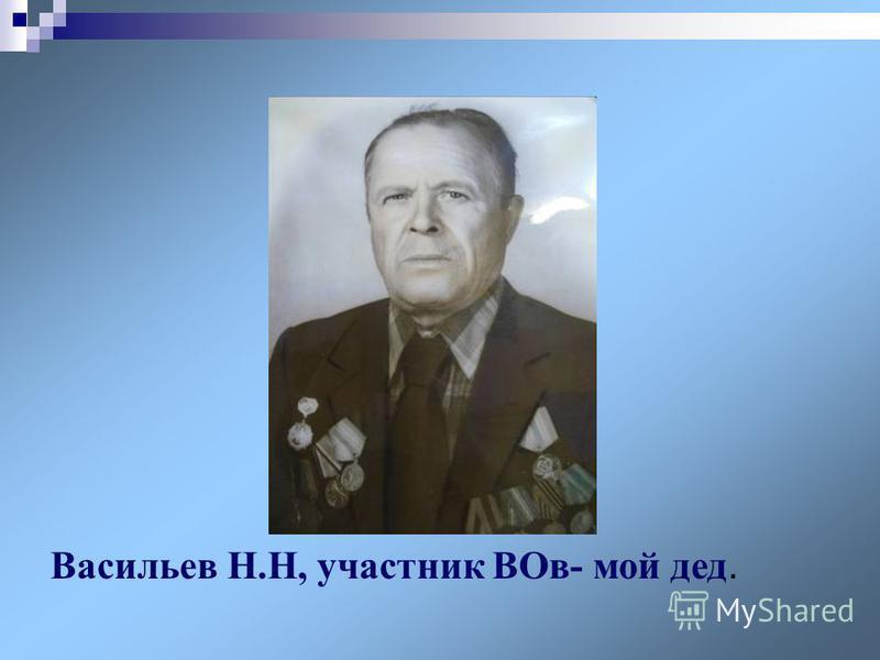 Васильев Н.Н, участник ВОв- мой дед.